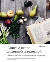 Книга Книга о пище духовной и телесной. 100 рецептов блюд из классики мировой литературы