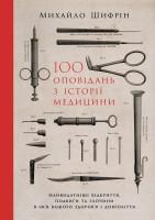 Книга 100 оповідань з історії медицини. Найвидатніші відкриття, подвиги та злочини в ім'я вашого здоров'я і довголіття