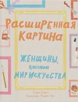 Книга Расширенная картина. Женщины, изменившие мир искусства