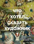Книга Что хотел сказать художник? Главные картины в искусстве от Босха до Малевича