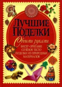 Книга Лучшие поделки своими руками. Бисер, оригами, соленое тесто, поделки из природных материалов