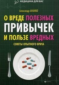 Книга О вреде полезных привычек и пользе вредных. Советы опытного врача