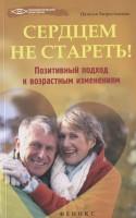 Книга Сердцем не стареть! Позитивный подход к возрастным изменениям