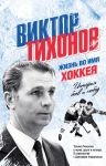 Книга Виктор Тихонов. Жизнь во имя хоккея