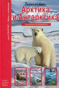 Книга Знакомьтесь: Арктика и Антарктика. Школьный путеводитель