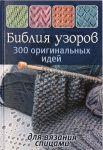 Книга Библия узоров. 300 оригинальных идей для вязания спицами