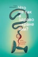 Книга Что не так в здравоохранении? Мифы. Проблемы. Решения