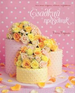 Книга Сладкий праздник: Стильные торты, печенья, пирожные