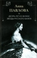 Книга Анна Павлова. Десять лет из жизни звезды русского балета