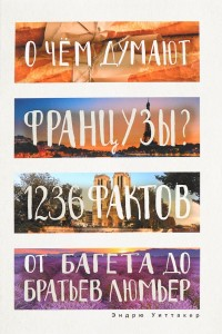 Книга О чем думают французы? 1236 фактов от багета до братьев Люмьер