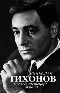 Книга Вячеслав Тихонов. Последний рыцарь экрана