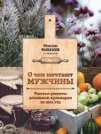 Книга О чем мечтают мужчины. Уютные рецепты домашней кулинарии на весь год