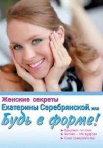 Книга Женские секреты Екатерины Серебрянской, или Будь в форме!