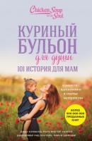 Книга Куриный бульон для души. 101 история для мам. О радости, вдохновении и счастье материнства