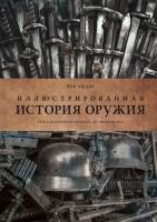 Книга Иллюстрированная история оружия. От кремневого топора до автомата