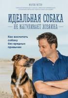 Книга Идеальная собака не выгуливает хозяина. Как воспитать собаку без вредных привычек