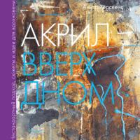 Книга Акрил вверх дном. Нестандартный подход, сюжеты и идеи для вдохновения