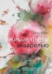 Книга Живые цветы акварелью. Идеи для рисования, техники, практические советы
