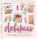 Книга Акварель. 40 вдохновляющих идей, чтобы начать рисовать