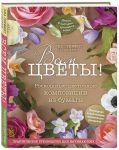 Книга Всем цветы! Роскошные цветочные композиции из бумаги. Практическое руководство для начинающих
