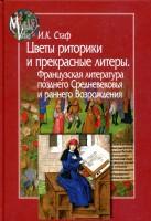 Книга Цветы риторики и прекрасные литеры. Французская литература позднего Средневековья и раннего Возрождения