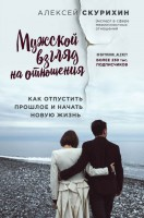 Книга Мужской взгляд на отношения. Как отпустить прошлое и начать новую жизнь