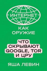 Книга Интернет как оружие. Что скрывают Google, Tor и ЦРУ
