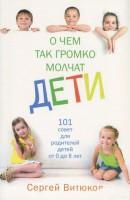 Книга О чем так громко молчат дети. 101 совет для родителей детей от 0 до 8 лет